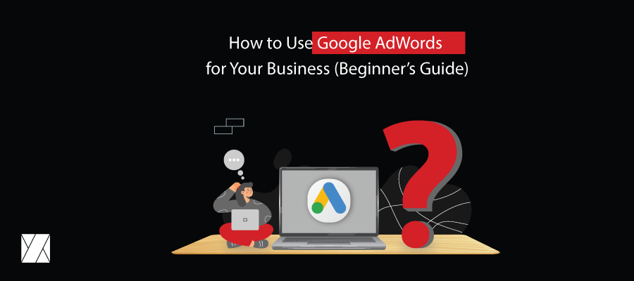 How to Use Google AdWords for Your Business (Beginner's Guide)